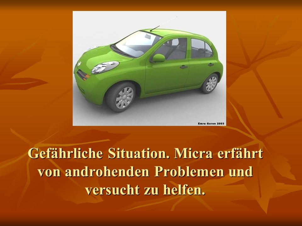 Gefährliche Situation. Micra erfährt von androhenden Problemen und versucht zu helfen.