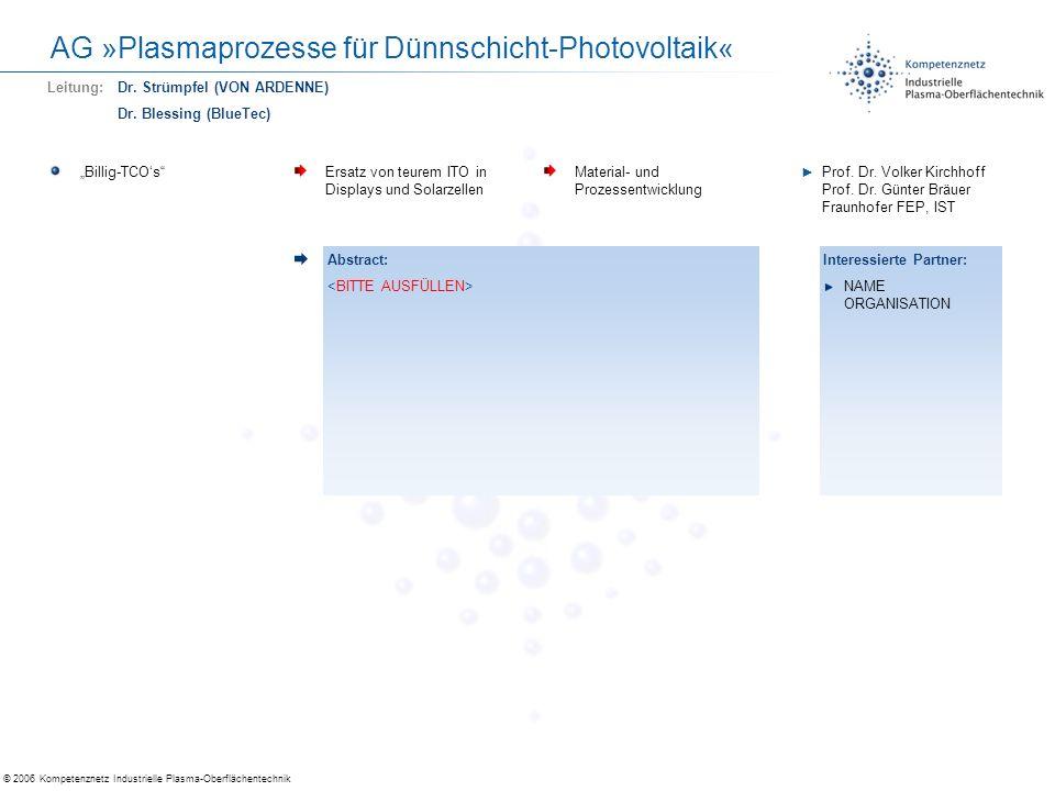 © 2006 Kompetenznetz Industrielle Plasma-Oberflächentechnik AG »Plasmaprozesse für Dünnschicht-Photovoltaik« Transparente ElektrodenReduzierung der spezifischen Widerstände bei hoher Transparenz, stabiler Abscheideprozess Neue Plasmaanregung während der Abscheidung von TCOs Dr.