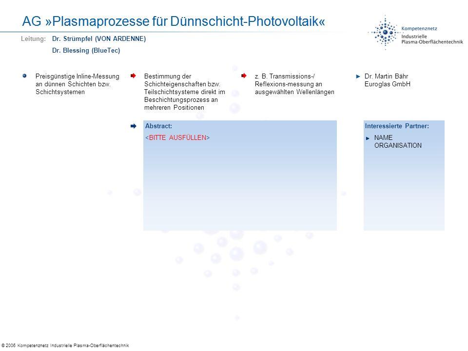 © 2006 Kompetenznetz Industrielle Plasma-Oberflächentechnik AG »Plasma-Verfahren für 3D-Strukturen« Plasmaverfahren für 3D-Strukturen Preiswerte Verfahren zur Innen- und Außenbehandlung (Beschichten, Aktivieren) von Bauteilen Atmosphärendruckplasma- verfahren, dynamische Entladungen Prof.
