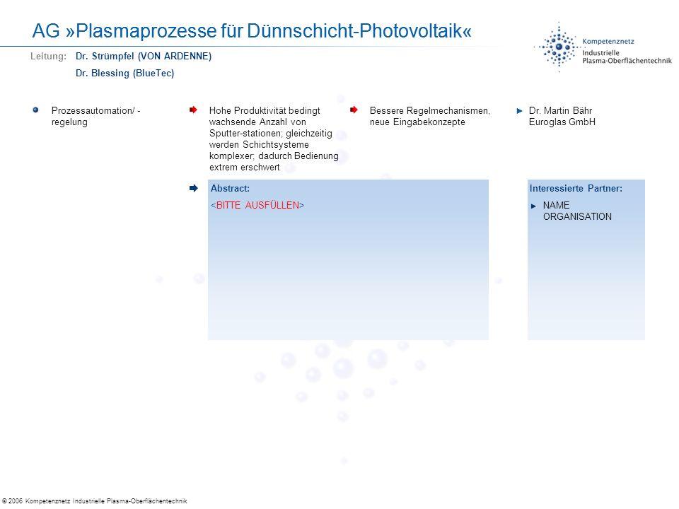 © 2006 Kompetenznetz Industrielle Plasma-Oberflächentechnik AG »Plasmaprozesse für Dünnschicht-Photovoltaik« Neu- und Weiterentwicklung, Diagnostik für Plasmaprozesse Korrelation zwischen Plasmaeigenschaften (PVD, PECVD, PTWA, Plasmaspritzen) u.