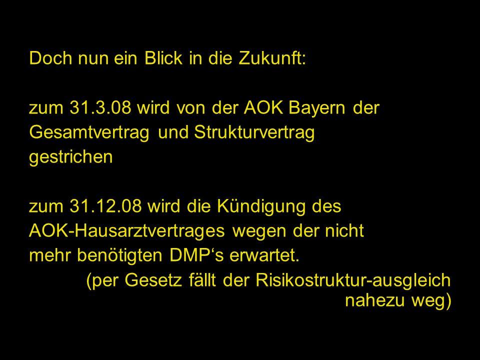 Doch nun ein Blick in die Zukunft: zum 31.3.08 wird von der AOK Bayern der Gesamtvertrag und Strukturvertrag gestrichen zum 31.12.08 wird die Kündigun