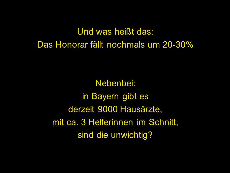 Und was heißt das: Das Honorar fällt nochmals um 20-30% Nebenbei: in Bayern gibt es derzeit 9000 Hausärzte, mit ca. 3 Helferinnen im Schnitt, sind die