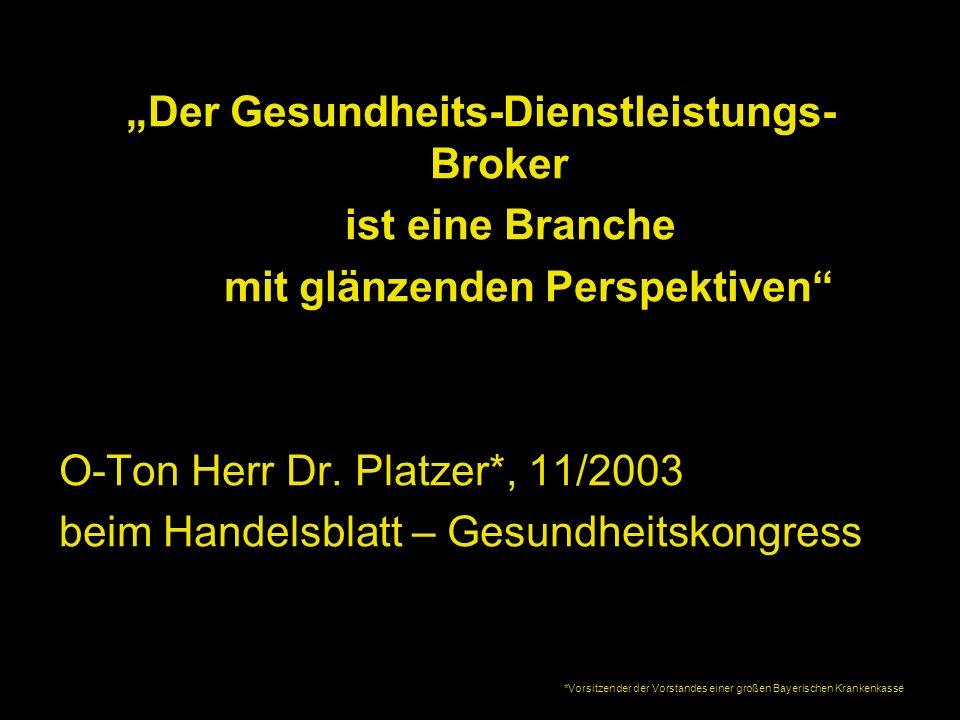 Der Gesundheits-Dienstleistungs- Broker ist eine Branche mit glänzenden Perspektiven O-Ton Herr Dr. Platzer*, 11/2003 beim Handelsblatt – Gesundheitsk