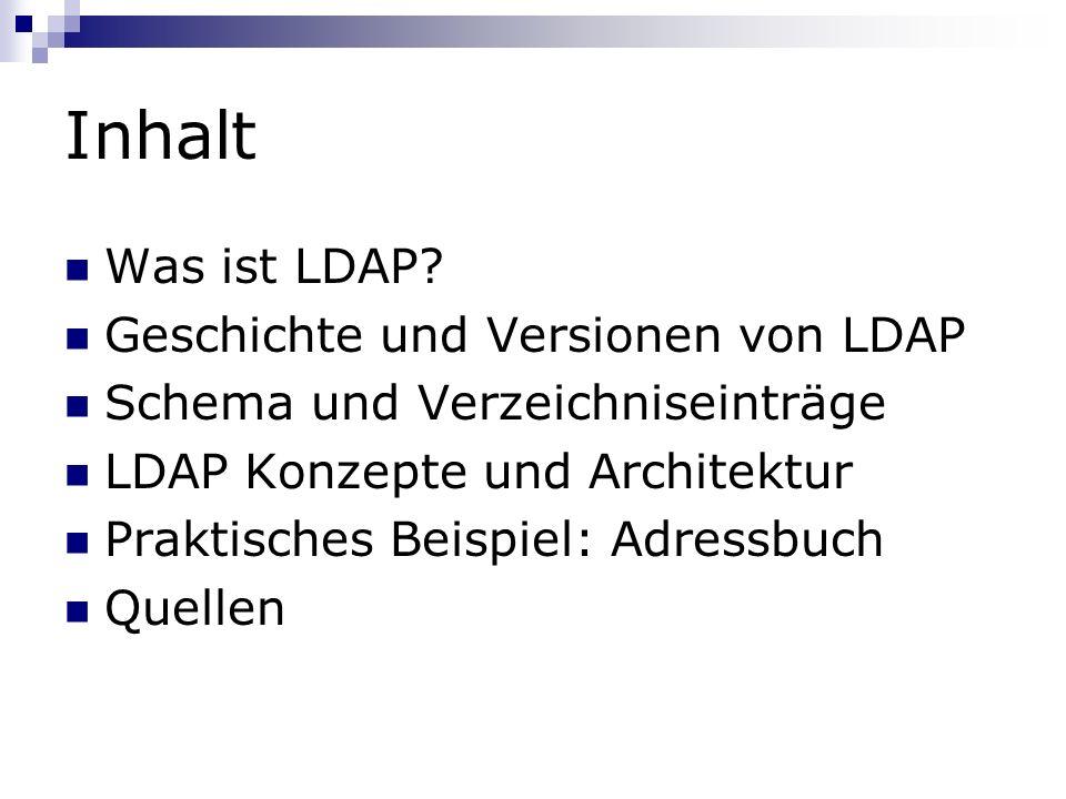 Inhalt Was ist LDAP? Geschichte und Versionen von LDAP Schema und Verzeichniseinträge LDAP Konzepte und Architektur Praktisches Beispiel: Adressbuch Q