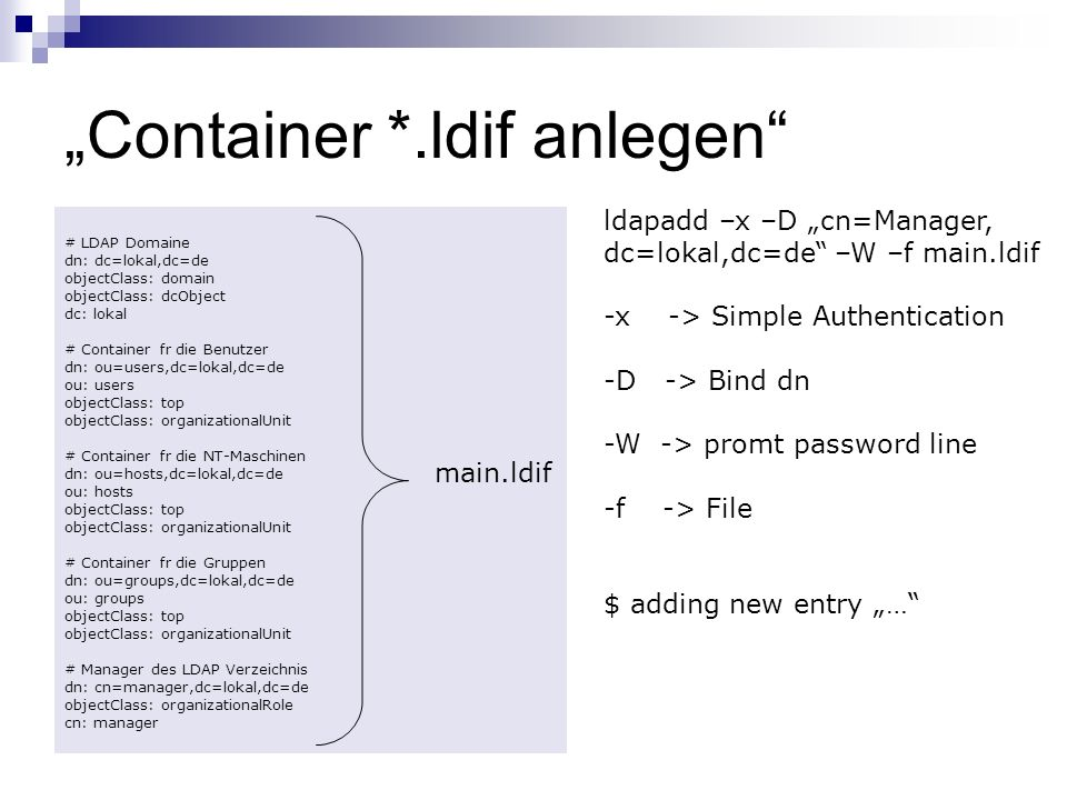Container *.ldif anlegen # LDAP Domaine dn: dc=lokal,dc=de objectClass: domain objectClass: dcObject dc: lokal # Container fr die Benutzer dn: ou=users,dc=lokal,dc=de ou: users objectClass: top objectClass: organizationalUnit # Container fr die NT-Maschinen dn: ou=hosts,dc=lokal,dc=de ou: hosts objectClass: top objectClass: organizationalUnit # Container fr die Gruppen dn: ou=groups,dc=lokal,dc=de ou: groups objectClass: top objectClass: organizationalUnit # Manager des LDAP Verzeichnis dn: cn=manager,dc=lokal,dc=de objectClass: organizationalRole cn: manager main.ldif ldapadd –x –D cn=Manager, dc=lokal,dc=de –W –f main.ldif -x -> Simple Authentication -D -> Bind dn -W -> promt password line -f -> File $ adding new entry …