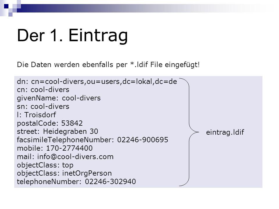 Der 1. Eintrag Die Daten werden ebenfalls per *.ldif File eingefügt! dn: cn=cool-divers,ou=users,dc=lokal,dc=de cn: cool-divers givenName: cool-divers