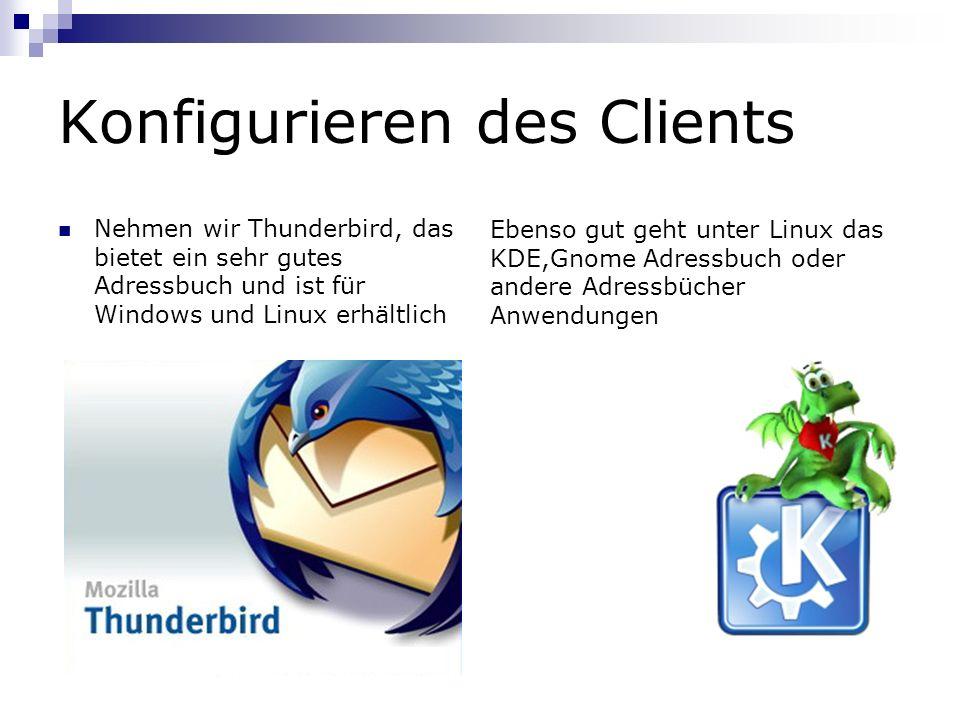 Konfigurieren des Clients Nehmen wir Thunderbird, das bietet ein sehr gutes Adressbuch und ist für Windows und Linux erhältlich Ebenso gut geht unter Linux das KDE,Gnome Adressbuch oder andere Adressbücher Anwendungen