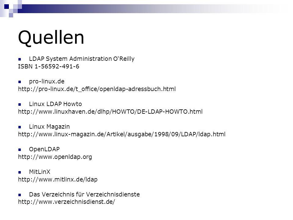 Quellen LDAP System Administration OReilly ISBN 1-56592-491-6 pro-linux.de http://pro-linux.de/t_office/openldap-adressbuch.html Linux LDAP Howto http://www.linuxhaven.de/dlhp/HOWTO/DE-LDAP-HOWTO.html Linux Magazin http://www.linux-magazin.de/Artikel/ausgabe/1998/09/LDAP/ldap.html OpenLDAP http://www.openldap.org MitLinX http://www.mitlinx.de/ldap Das Verzeichnis für Verzeichnisdienste http://www.verzeichnisdienst.de/