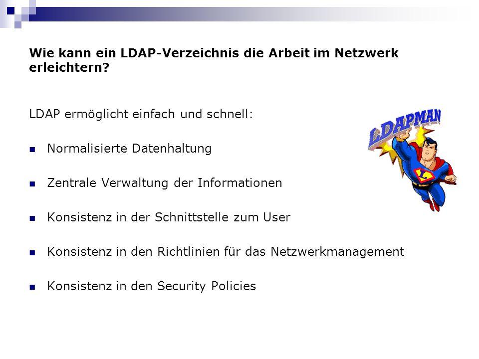 Wie kann ein LDAP-Verzeichnis die Arbeit im Netzwerk erleichtern? LDAP ermöglicht einfach und schnell: Normalisierte Datenhaltung Zentrale Verwaltung
