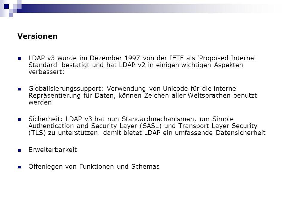 Versionen LDAP v3 wurde im Dezember 1997 von der IETF als Proposed Internet Standard bestätigt und hat LDAP v2 in einigen wichtigen Aspekten verbessert: Globalisierungssupport: Verwendung von Unicode für die interne Repräsentierung für Daten, können Zeichen aller Weltsprachen benutzt werden Sicherheit: LDAP v3 hat nun Standardmechanismen, um Simple Authentication and Security Layer (SASL) und Transport Layer Security (TLS) zu unterstützen.