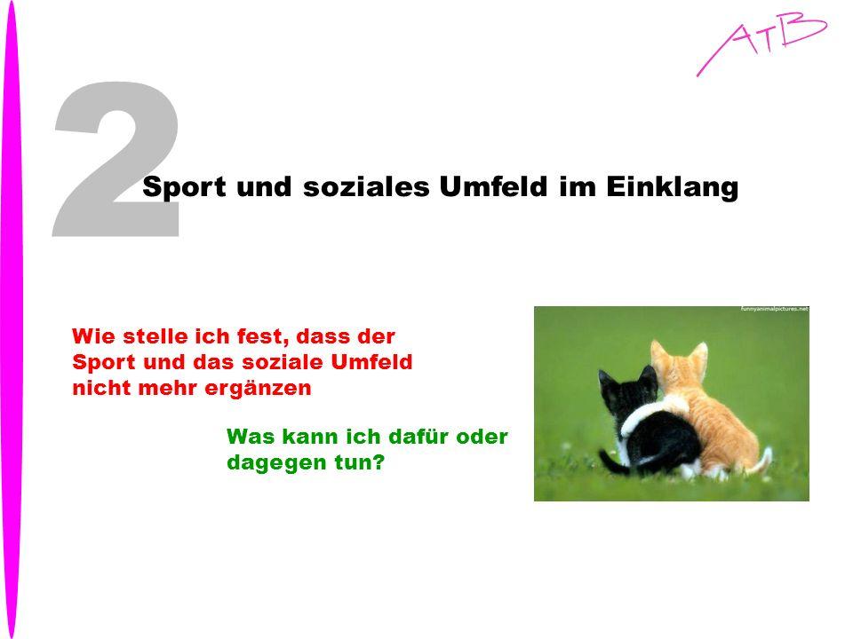 2 Sport und soziales Umfeld im Einklang Wie stelle ich fest, dass der Sport und das soziale Umfeld nicht mehr ergänzen Was kann ich dafür oder dagegen