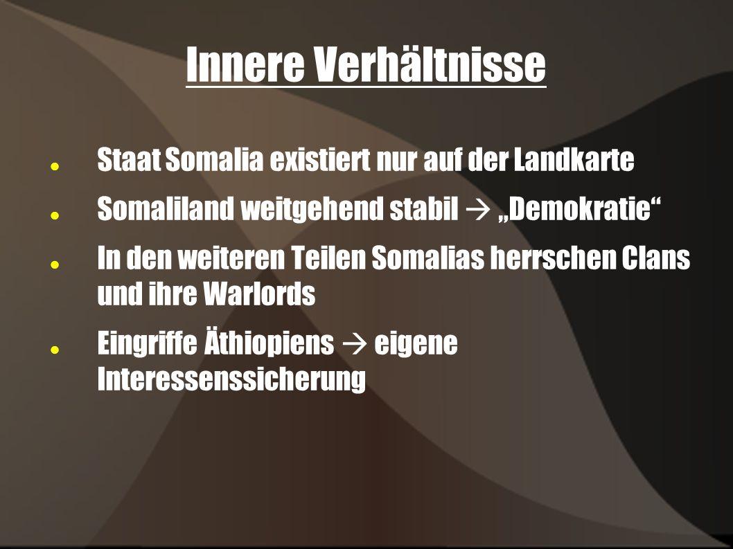 Innere Verhältnisse Staat Somalia existiert nur auf der Landkarte Somaliland weitgehend stabil Demokratie In den weiteren Teilen Somalias herrschen Clans und ihre Warlords Eingriffe Äthiopiens eigene Interessenssicherung