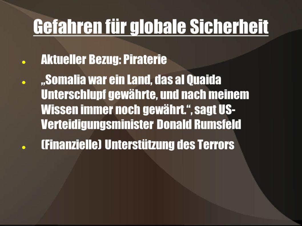 Gefahren für globale Sicherheit Aktueller Bezug: Piraterie Somalia war ein Land, das al Quaida Unterschlupf gewährte, und nach meinem Wissen immer noch gewährt., sagt US- Verteidigungsminister Donald Rumsfeld (Finanzielle) Unterstützung des Terrors