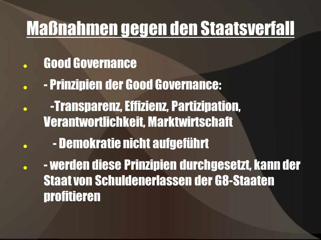 Maßnahmen gegen den Staatsverfall Good Governance - Prinzipien der Good Governance: -Transparenz, Effizienz, Partizipation, Verantwortlichkeit, Marktwirtschaft - Demokratie nicht aufgeführt - werden diese Prinzipien durchgesetzt, kann der Staat von Schuldenerlassen der G8-Staaten profitieren