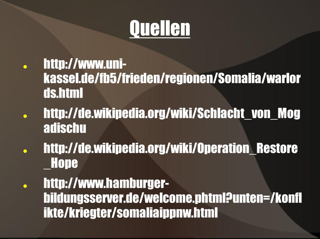 Quellen http://www.uni- kassel.de/fb5/frieden/regionen/Somalia/warlor ds.html http://de.wikipedia.org/wiki/Schlacht_von_Mog adischu http://de.wikipedia.org/wiki/Operation_Restore _Hope http://www.hamburger- bildungsserver.de/welcome.phtml?unten=/konfl ikte/kriegter/somaliaippnw.html