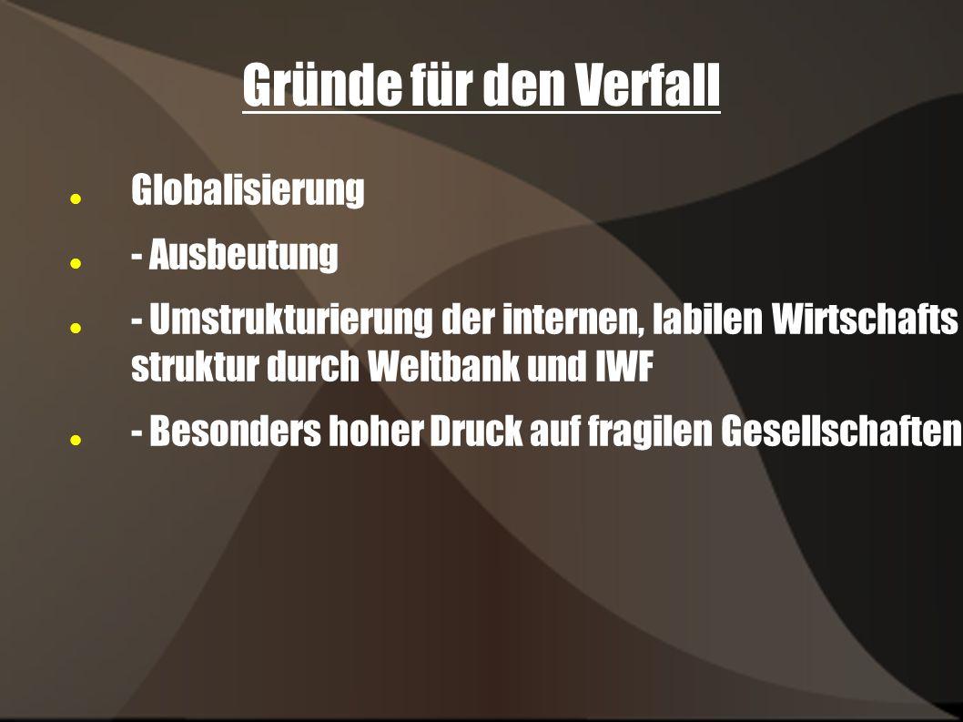Gründe für den Verfall Globalisierung - Ausbeutung - Umstrukturierung der internen, labilen Wirtschafts struktur durch Weltbank und IWF - Besonders hoher Druck auf fragilen Gesellschaften