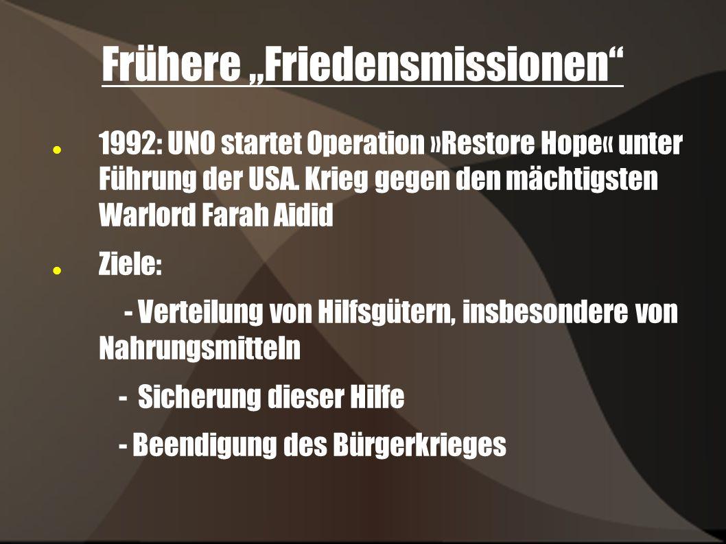 Frühere Friedensmissionen 1992: UNO startet Operation »Restore Hope« unter Führung der USA. Krieg gegen den mächtigsten Warlord Farah Aidid Ziele: - V