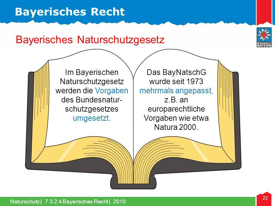 Naturschutz | 22 Bayerisches Naturschutzgesetz Bayerisches Recht 7.3.2.4 Bayerisches Recht | 2010 Im Bayerischen Naturschutzgesetz werden die Vorgaben des Bundesnatur- schutzgesetzes umgesetzt.