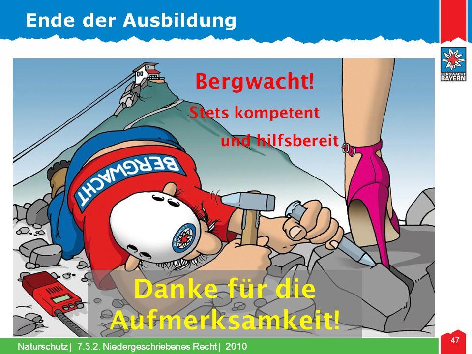 Naturschutz | 47 7.3.2. Niedergeschriebenes Recht | 2010 Bergwacht! Stets kompetent und hilfsbereit Danke für die Aufmerksamkeit! Ende der Ausbildung