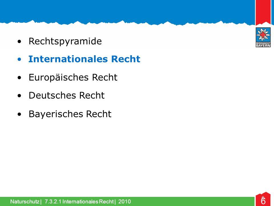 Naturschutz | 6 Internationales Recht Rechtspyramide Europäisches Recht Deutsches Recht Bayerisches Recht 6 7.3.2.1 Internationales Recht | 2010