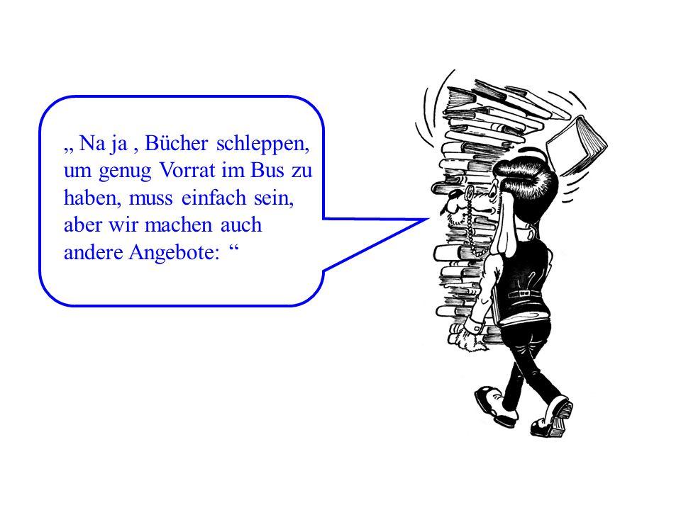 Na ja, Bücher schleppen, um genug Vorrat im Bus zu haben, muss einfach sein, aber wir machen auch andere Angebote: