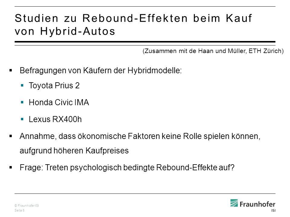 © Fraunhofer ISI Seite 5 Studien zu Rebound-Effekten beim Kauf von Hybrid-Autos Befragungen von Käufern der Hybridmodelle: Toyota Prius 2 Honda Civic IMA Lexus RX400h Annahme, dass ökonomische Faktoren keine Rolle spielen können, aufgrund höheren Kaufpreises Frage: Treten psychologisch bedingte Rebound-Effekte auf.