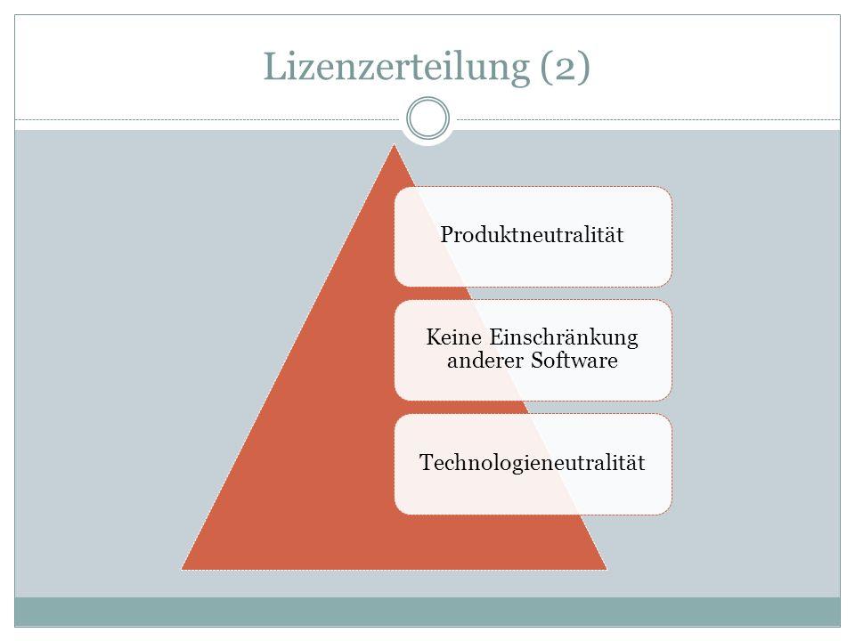 Lizenzerteilung (2) Produktneutralität Keine Einschränkung anderer Software Technologieneutralität