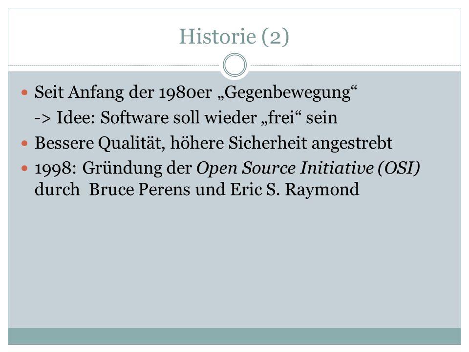 Historie (2) Seit Anfang der 1980er Gegenbewegung -> Idee: Software soll wieder frei sein Bessere Qualität, höhere Sicherheit angestrebt 1998: Gründung der Open Source Initiative (OSI) durch Bruce Perens und Eric S.