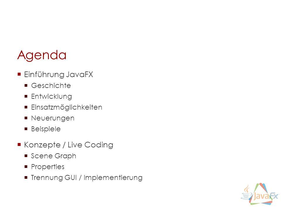 Agenda Einführung JavaFX Geschichte Entwicklung Einsatzmöglichkeiten Neuerungen Beispiele Konzepte / Live Coding Scene Graph Properties Trennung GUI / Implementierung