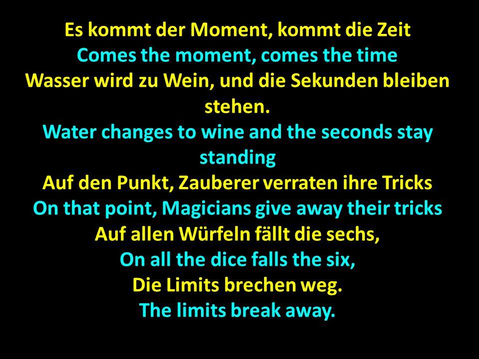 Es kommt der Moment, kommt die Zeit Comes the moment, comes the time Wasser wird zu Wein, und die Sekunden bleiben stehen. Water changes to wine and t