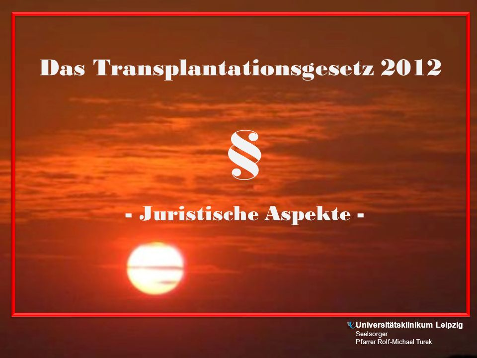 Das Transplantationsgesetz 2012 - Juristische Aspekte - § Universitätsklinikum Leipzig Seelsorger Pfarrer Rolf-Michael Turek