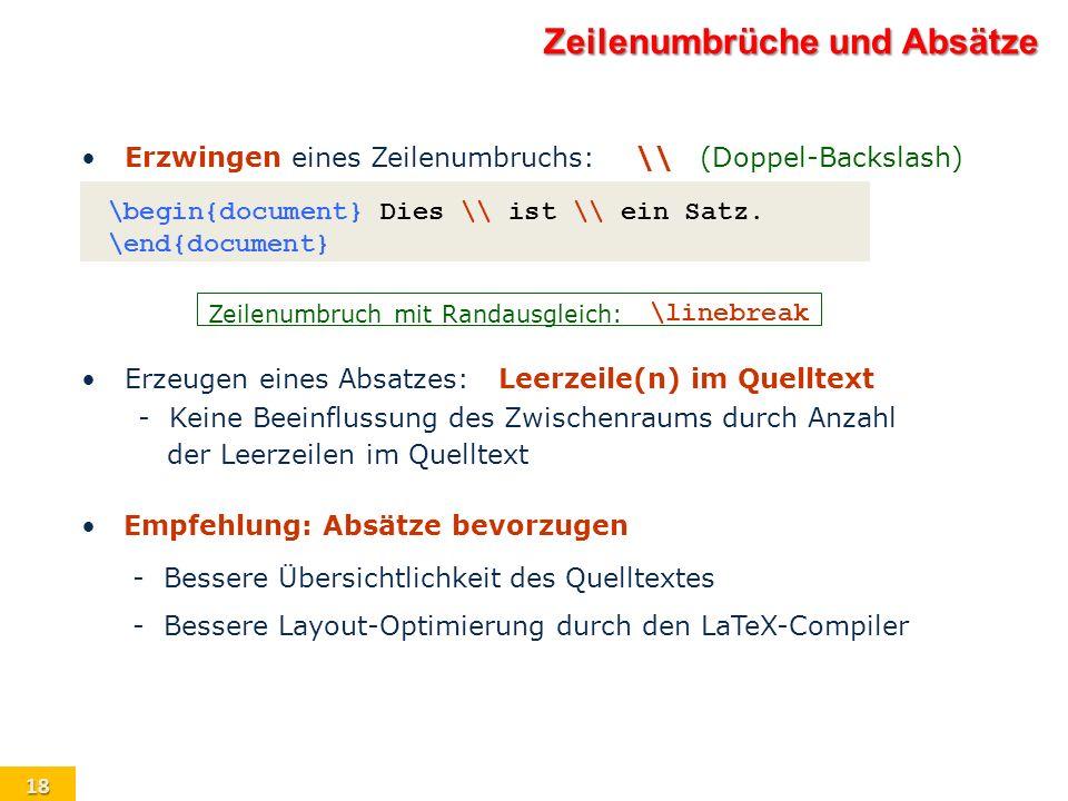 18 Zeilenumbrüche und Absätze Erzwingen eines Zeilenumbruchs:\\(Doppel-Backslash) \begin{document} Dies \\ ist \\ ein Satz. \end{document} Zeilenumbru