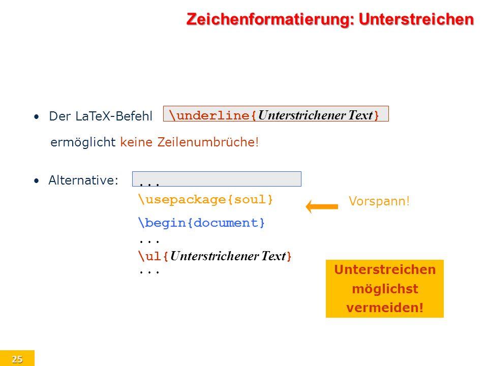 25 \underline{ Unterstrichener Text } Der LaTeX-Befehl ermöglicht keine Zeilenumbrüche!... \usepackage{soul} \begin{document}... \ul{ Unterstrichener