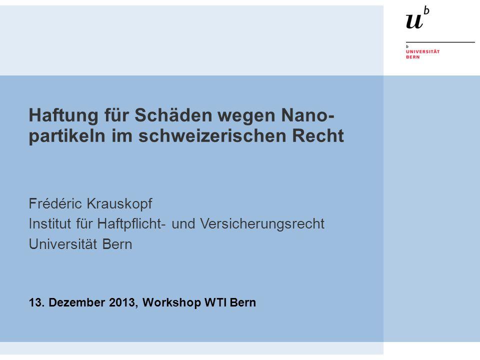 Haftung für Schäden wegen Nano- partikeln im schweizerischen Recht Frédéric Krauskopf Institut für Haftpflicht- und Versicherungsrecht Universität Ber