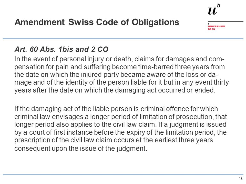 16 Amendment Swiss Code of Obligations Art. 60 Abs. 1bis and 2 CO In the event of personal injury or death, claims for damages and com- pensation for