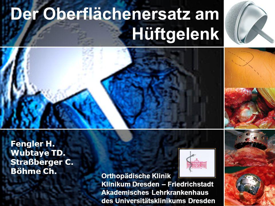 Der Oberflächenersatz am Hüftgelenk Fengler H. Wubtaye TD. Straßberger C. Böhme Ch. Orthopädische Klinik Klinikum Dresden – Friedrichstadt Akademische