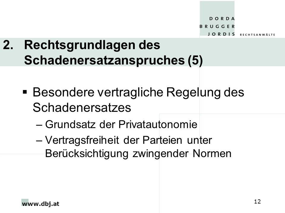 www.dbj.at 12 2. Rechtsgrundlagen des Schadenersatzanspruches (5) Besondere vertragliche Regelung des Schadenersatzes –Grundsatz der Privatautonomie –