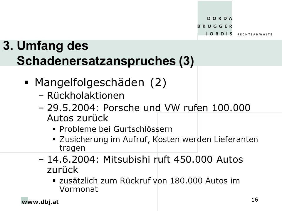 www.dbj.at 16 3. Umfang des Schadenersatzanspruches (3) Mangelfolgeschäden (2) –Rückholaktionen –29.5.2004: Porsche und VW rufen 100.000 Autos zurück