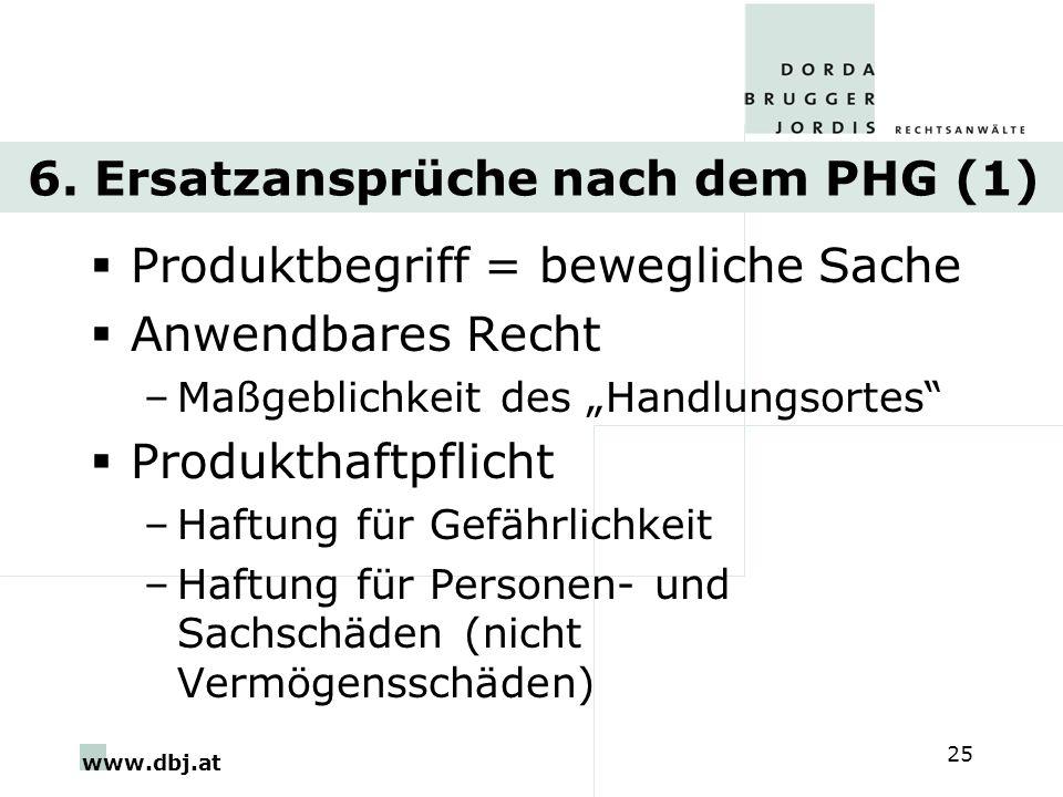 www.dbj.at 25 6. Ersatzansprüche nach dem PHG (1) Produktbegriff = bewegliche Sache Anwendbares Recht –Maßgeblichkeit des Handlungsortes Produkthaftpf
