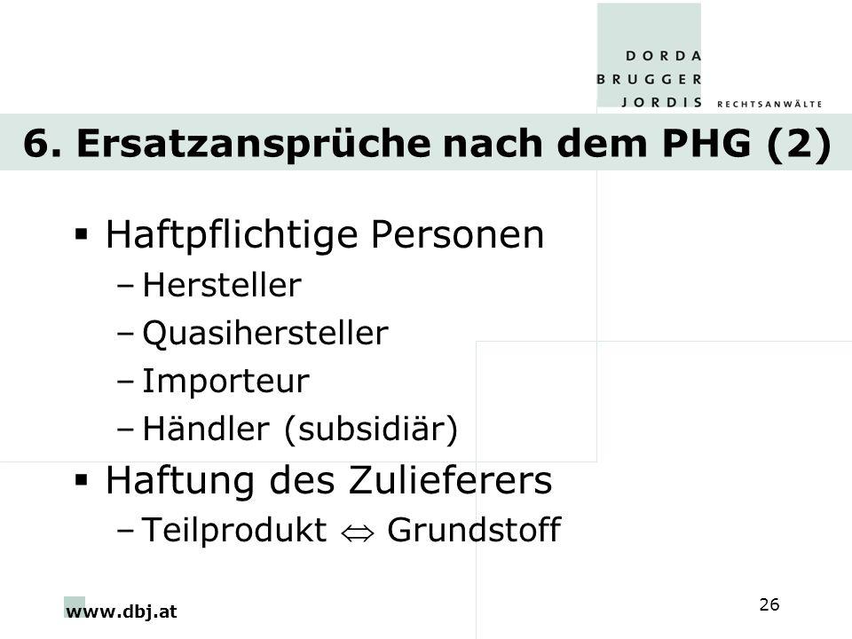www.dbj.at 26 6. Ersatzansprüche nach dem PHG (2) Haftpflichtige Personen –Hersteller –Quasihersteller –Importeur –Händler (subsidiär) Haftung des Zul
