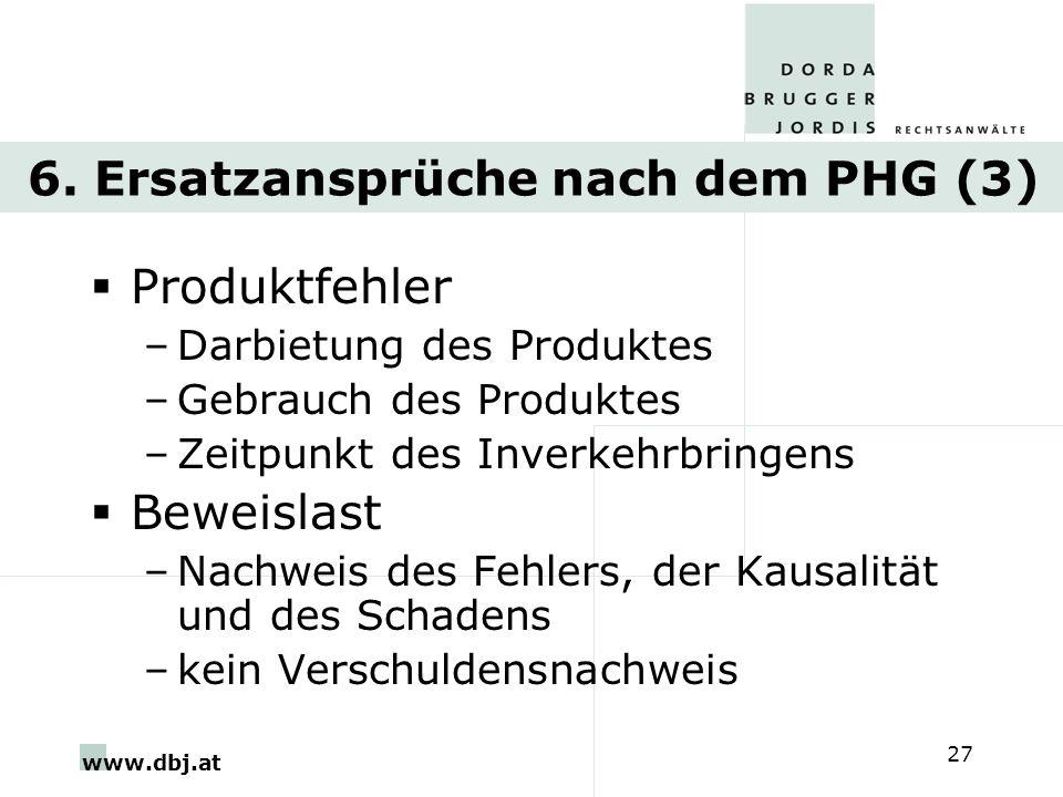 www.dbj.at 27 6. Ersatzansprüche nach dem PHG (3) Produktfehler –Darbietung des Produktes –Gebrauch des Produktes –Zeitpunkt des Inverkehrbringens Bew