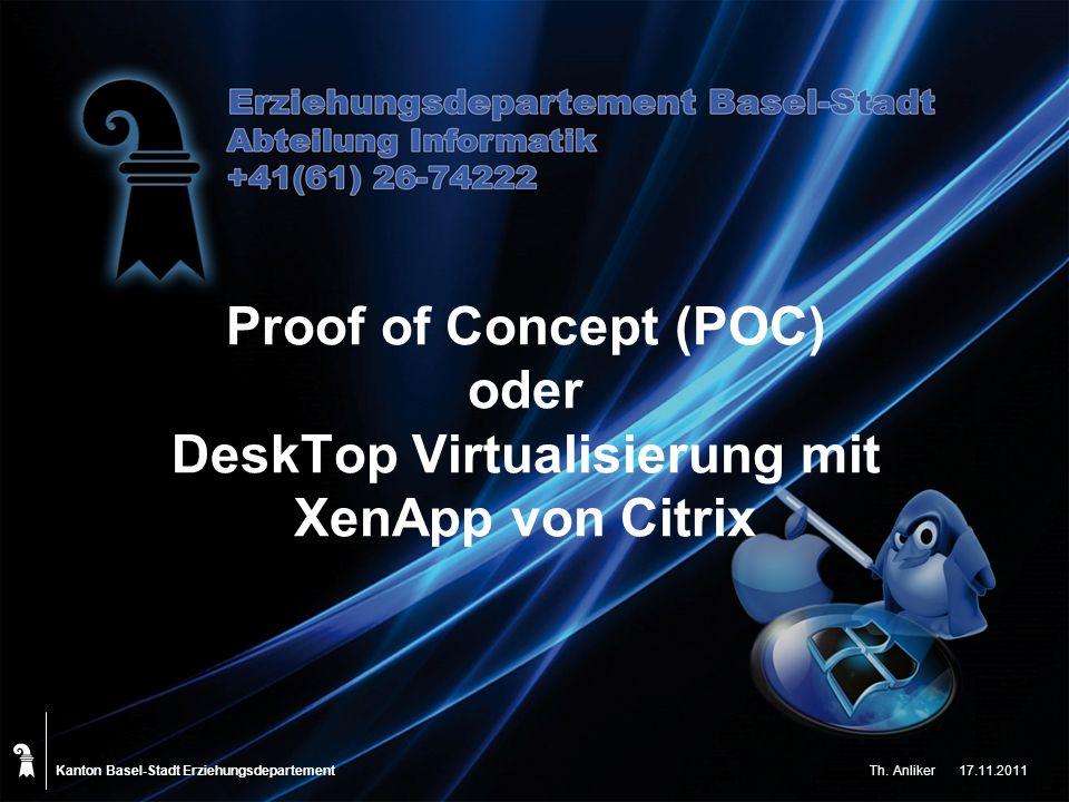 Kanton Basel-Stadt Proof of Concept (POC) oder DeskTop Virtualisierung mit XenApp von Citrix Erziehungsdepartement Th. Anliker17.11.2011