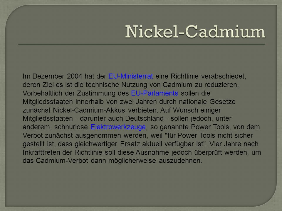 Im Dezember 2004 hat der EU-Ministerrat eine Richtlinie verabschiedet, deren Ziel es ist die technische Nutzung von Cadmium zu reduzieren.