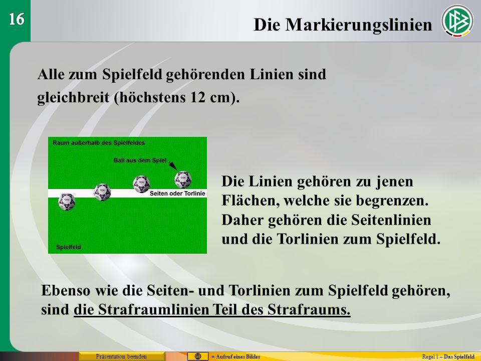 Die Markierungslinien Regel 1 – Das Spielfeld Alle zum Spielfeld gehörenden Linien sind gleichbreit (höchstens 12 cm). Die Linien gehören zu jenen Flä