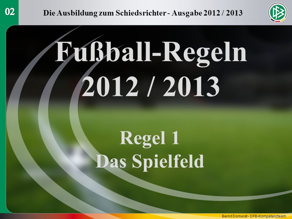 Fußball-Regeln 2012 / 2013 Regel 1 Das Spielfeld Die Ausbildung zum Schiedsrichter - Ausgabe 2012 / 2013 Bernd Domurat - DFB-Kompetenzteam
