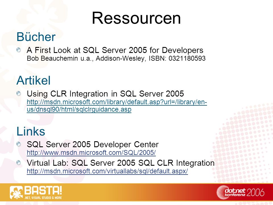 Ressourcen Bücher A First Look at SQL Server 2005 for Developers Bob Beauchemin u.a., Addison-Wesley, ISBN: 0321180593 Artikel Using CLR Integration i