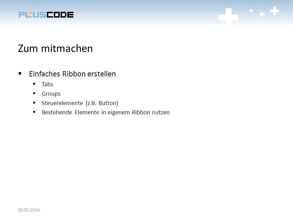 Zum mitmachen Einfaches Ribbon erstellen Tabs Groups Steuerelemente (z.B. Button) Bestehende Elemente in eigenem Ribbon nutzen 16.05.2014