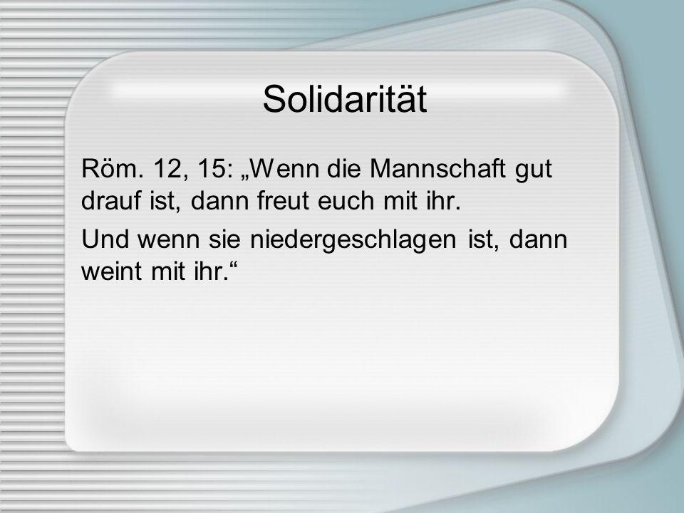 Solidarität Röm. 12, 15: Wenn die Mannschaft gut drauf ist, dann freut euch mit ihr. Und wenn sie niedergeschlagen ist, dann weint mit ihr.