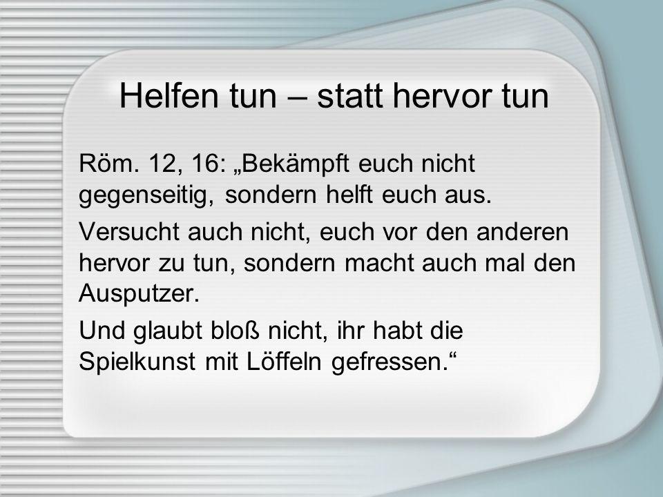 Helfen tun – statt hervor tun Röm. 12, 16: Bekämpft euch nicht gegenseitig, sondern helft euch aus. Versucht auch nicht, euch vor den anderen hervor z