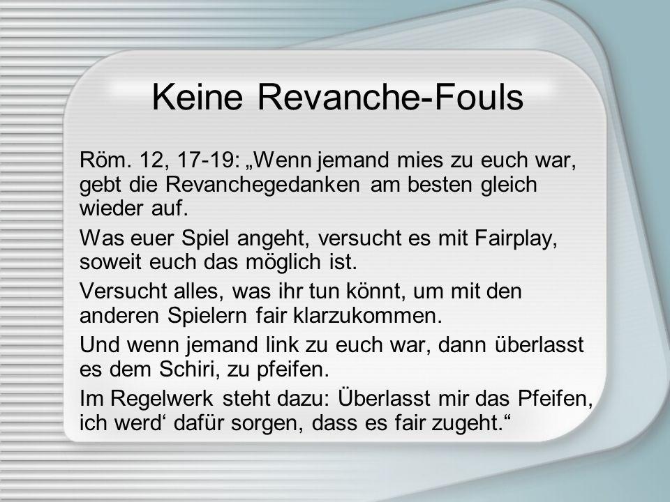 Keine Revanche-Fouls Röm. 12, 17-19: Wenn jemand mies zu euch war, gebt die Revanchegedanken am besten gleich wieder auf. Was euer Spiel angeht, versu